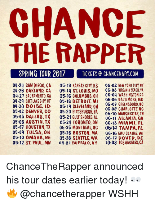 Chance the Rapper, Memes, and Pittsburgh: CHANCE  THE RAPPER  SPRING TOUR 2017 TICKETS CHANCE RAPS.COM  04.24 SAN DIEGO, CA 05.13 KANSAS CITY, KS 06.02 NEW YORK CITY NY  04.26 OAKLAND, CA  05.14 ST LOUIS, MO 06.03 VIRGINIA BEACH, VA  04.27 SACRAMENTO, CA  05.16 COLUMBUS, OH 06.04 WASHINGTON DC  06.06 BALTIMORE, MD  04.29 SALT LAKE CITY UT  05.18 DETROIT MI  06.07 GREENSBORO, NC  04.30 BOISE, ID  05.19 CLEVELAND, OH  05.02 06.08 CHARLOTTE, NC  DENVER, CO  05.20 PITTSBURGH, PA  06.10 MANCHESTER, TN  05.05 DALLAS, TX  05.21 GULF SHORES, AL  06.11 ATLANTA, QA  05.06 AUSTIN, TX  05.24 TORONTO, ON 06-13 MIAMI, FL  05.07 HOUSTON,TX  05.25 MONTREAL, QG  06.14 TAMPA, FL  05.09 TULSA, OK 05.26 BOSTON, MA  06.16 EAU CLAIRE, WI  05.10 OMAHA, NE 05.28 SEATTLE, WA  06.17 DOVER, DE  05.12 ST. PAUL, MN  05.31 BUFFALO, NY  10.03 LOS ANGELES, CA ChanceTheRapper announced his tour dates earlier today! 👀🔥 @chancetherapper WSHH