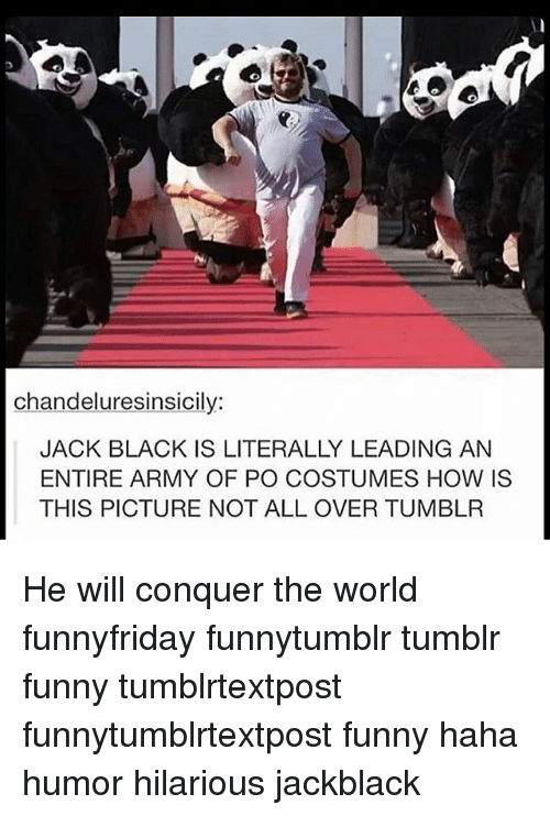 Hilariousness: chandeluresinsicily  JACK BLACK IS LITERALLY LEADING AN  ENTIRE ARMY OF PO COSTUMES HOW IS  THIS PICTURE NOT ALL OVER TUMBLR He will conquer the world funnyfriday funnytumblr tumblr funny tumblrtextpost funnytumblrtextpost funny haha humor hilarious jackblack