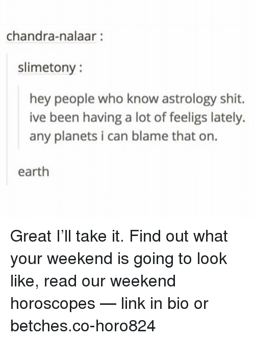 Shit, Astrology, and Earth: chandra-nalaar:  slimetony  hey people who know astrology shit.  ive been having a lot of feeligs lately.  any planets i can blame that on.  earth Great I'll take it. Find out what your weekend is going to look like, read our weekend horoscopes — link in bio or betches.co-horo824