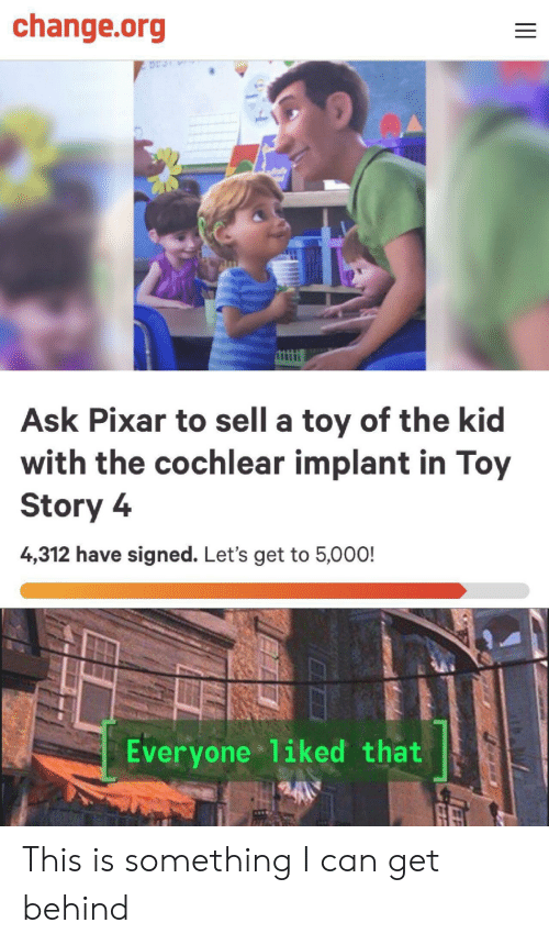 Toy Story: change.org  Ask Pixar to sell a toy of the kid  with the cochlear implant in Toy  Story 4  4,312 have signed. Let's get to 5,000!  Everyone 1iked that This is something I can get behind