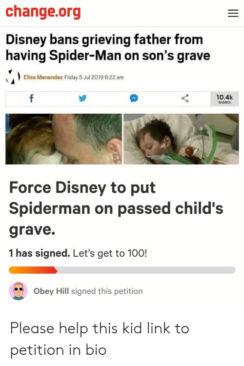 Menendez: change.org  Disney bans grieving father from  having Spider-Man on son's grave  Elisa Menendez Friday 5 Jul 2019 8:22 am  f  10.4k  SHARES  Force Disney to put  Spiderman on passed child's  grave.  1 has signed. Let's get to 100!  Obey Hill signed this petition Please help this kid link to petition in bio