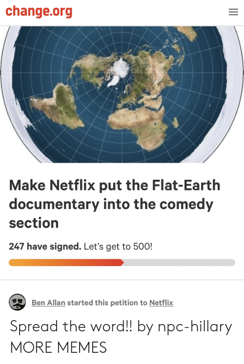hillary: change.org  Make Netflix put the Flat-Earth  documentary into the comedy  section  247 have signed. Let's get to 50O!  Ben Allan started this petition to Netflix Spread the word!! by npc-hillary MORE MEMES