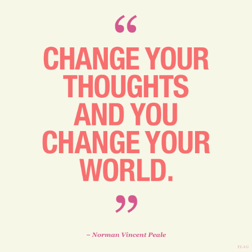 World, Change, and You: CHANGE YOUR  THOUGHTS  AND YOU  CHANGE YOUR  WORLD.  - Norman Vincent Peale  TLAG