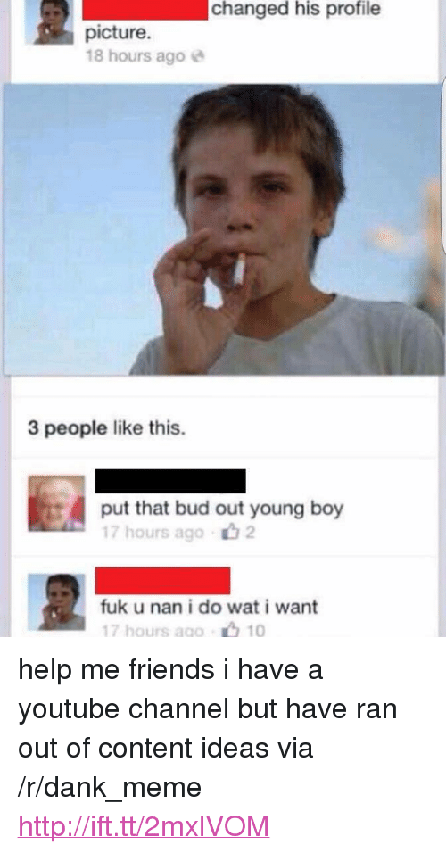 """Fuk U: changed  his  profile  picture.  18 hours agoe  3 people like this.  put that bud out young boy  17 hours ago山2  fuk u nan i do wat i want  17 hours ago 10 <p>help me friends i have a youtube channel but have ran out of content ideas via /r/dank_meme <a href=""""http://ift.tt/2mxlVOM"""">http://ift.tt/2mxlVOM</a></p>"""
