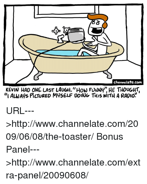 """Odee: channelate.com  KEVIN HAD ONE LAST LAUGH """"How FUNNY HE THOUGHT.  """"I ALWAys PcTURED MYSELF ODING THIS WITH A RADIO. URL--->http://www.channelate.com/2009/06/08/the-toaster/ Bonus Panel--->http://www.channelate.com/extra-panel/20090608/"""