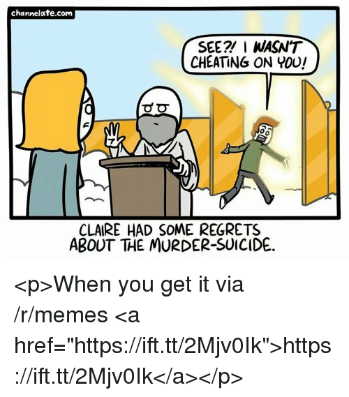 """channelate: channelate.com  SEE? I WASN'T  CHEATING ON YOU!  0  CLAIRE HAD SOME REGRETS  ABOUT THE MURDER-SUICIDE. <p>When you get it via /r/memes <a href=""""https://ift.tt/2Mjv0Ik"""">https://ift.tt/2Mjv0Ik</a></p>"""