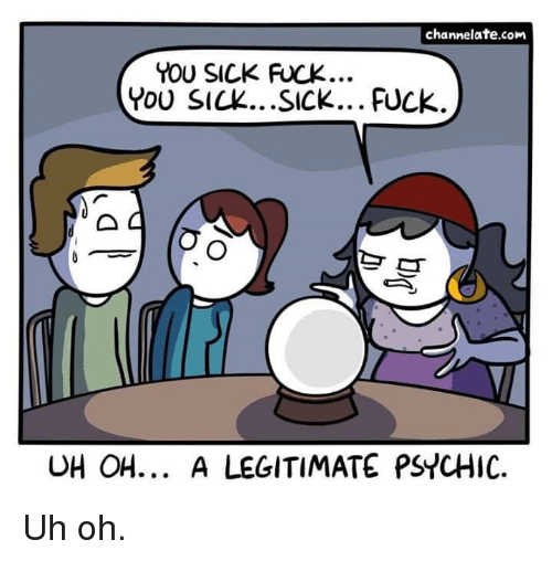 Fuck You, Fuck, and Sick: channelate.com  YOU SICK FUCK  YoU SICK...SICK... FUCK  UH OH... A LEGITIMATE PSYCHIC Uh oh.