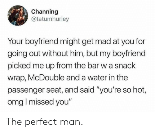 """channing: Channing  @tatumhurley  Your boyfriend might get mad at you for  going out without him, but my boyfriend  picked me up from the bar w a snack  wrap, McDouble and a water in the  passenger seat, and said """"you're so hot,  omg I missed you"""" The perfect man."""