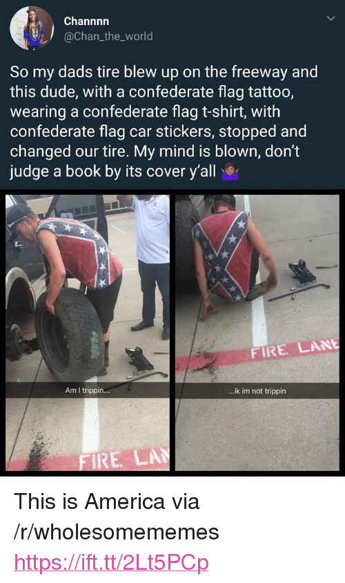 """dont judge a book by its cover: Channnn  @chan_the_world  So my dads tire blew up on the freeway and  this dude, with a confederate flag tattoo,  wearing a confederate flag t-shirt, with  confederate flag car stickers, stopped and  changed our tire. My mind is blown, don't  judge a book by its cover y'all  FIRE LANE  Am I trippin...  ..ik im not trippin  RE LA <p>This is America via /r/wholesomememes <a href=""""https://ift.tt/2Lt5PCp"""">https://ift.tt/2Lt5PCp</a></p>"""