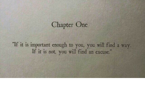 """One, Will, and You: Chapter One  If it is important enough to you, you will find a way  If it is not, you will find an excuse."""""""