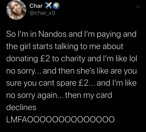 ino: Char  @char_x0  So I'm in Nandos and I'm paying and  the girl starts talking to me about  donating £2 to charity and I'm like lol  no sorry... and then she's like are you  sure you cant spare £2... and I'm like  ino sorry again... then my card  declines  LMFAOOOO0000000000