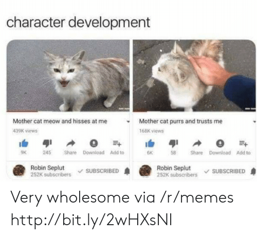Memes, Http, and Wholesome: character development  Mother cat meow and hisses at me  Mother cat purrs and trusts me  439K views  168K views  Share Download Add to  9K  245  6K  Share Download Add to  Robin Seplut  252K subscribers  Robin Seplut  252K subscribers  SUBSCRIBED  SUBSCRIBED Very wholesome via /r/memes http://bit.ly/2wHXsNI