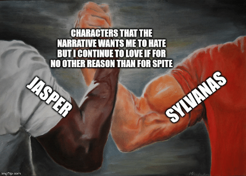 No Other: CHARACTERS THAT THE  NARRATIVE WANTS ME TO HATE  BUTICONTINUE TO LOVE IF FOR  NO OTHER REASON THAN FOR SPITE  JASPER  SYLVANAS  imgflip.com