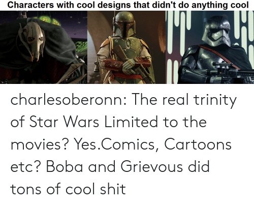 """Movies, Shit, and Star Wars: Characters with cool designs that didn't do anything cool  """"d charlesoberonn:  The real trinity of Star Wars  Limited to the movies? Yes.Comics, Cartoons etc? Boba and Grievous did tons of cool shit"""