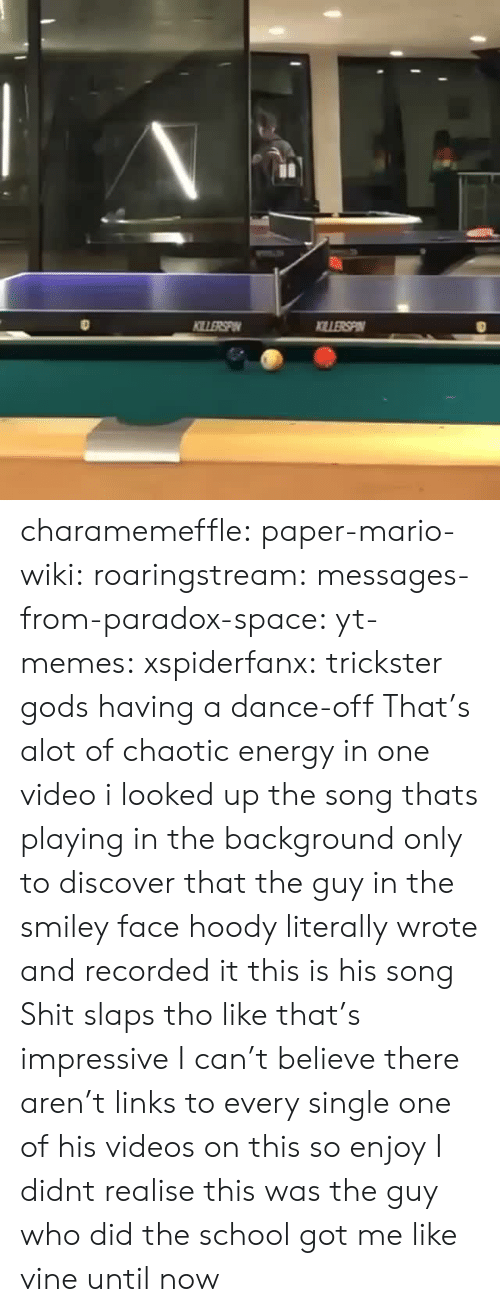Mario Wiki: charamemeffle:  paper-mario-wiki:  roaringstream:  messages-from-paradox-space:  yt-memes:  xspiderfanx: trickster gods having a dance-off  That's alot of chaotic energy in one video  i looked up the song thats playing in the background only to discover that the guy in the smiley face hoody literally wrote and recorded it this is his song   Shit slaps tho like that's impressive   I can't believe there aren't links to every single one of his videos on this so enjoy  I didnt realise this was the guy who did the school got me like vine until now