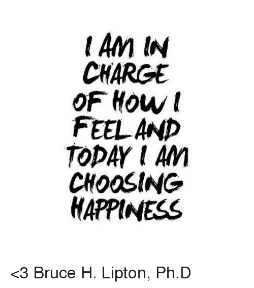 Lipton: CHARGE  OF Howt  FEEL AND  TOPAY I An  CHOOSING  HAPPINESS <3 Bruce H. Lipton, Ph.D