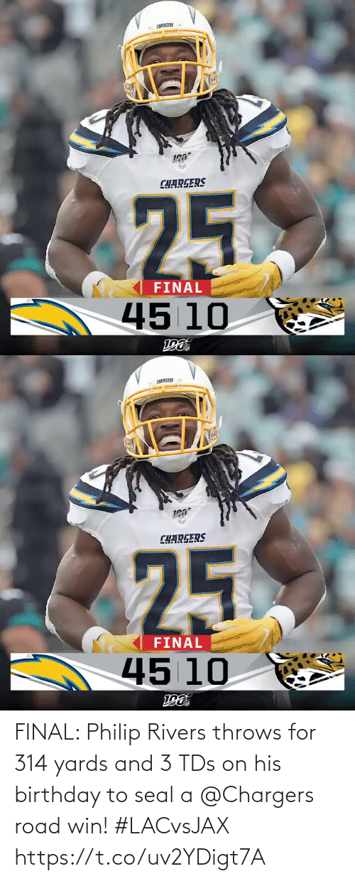 road: CHARGERS  CHARGERS  25  FINAL  45 10   CHARGERS  CHARGERS  25  FINAL  45 10 FINAL: Philip Rivers throws for 314 yards and 3 TDs on his birthday to seal a @Chargers road win! #LACvsJAX https://t.co/uv2YDigt7A
