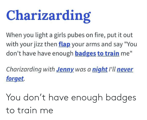 "Charizarding: Charizarding  When you light a girls pubes on fire, put it out  with your jizz then flap your arms and say ""You  don't have have enough badges to train me""  Charizarding with Jenny was a night l'll never  forget. You don't have enough badges to train me"
