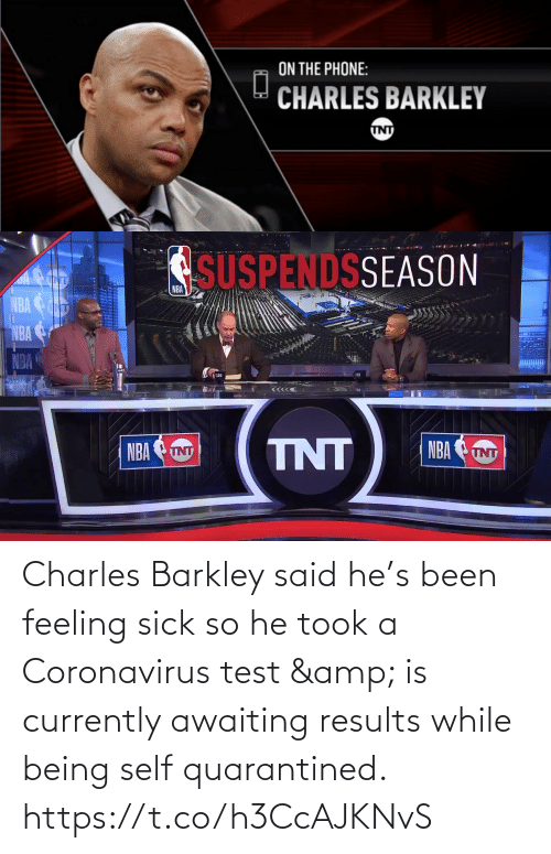Charles: Charles Barkley said he's been feeling sick so he took a Coronavirus test & is currently awaiting results while being self quarantined.    https://t.co/h3CcAJKNvS