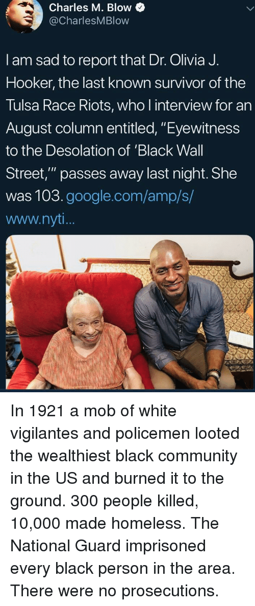 "Community, Google, and Homeless: Charles M. Blow  @CharlesMBlow  I am sad to report that Dr. Olivia J.  Hooker, the last known survivor of the  Tulsa Race Riots, who l interview for an  August column entitled, ""Eyewitness  to the Desolation of 'Black Wall  Street,"" passes away last night. She  was 103.google.com/amp/s/  www.nyt In 1921 a mob of white vigilantes and policemen looted the wealthiest black community in the US and burned it to the ground. 300 people killed, 10,000 made homeless. The National Guard imprisoned every black person in the area. There were no prosecutions."