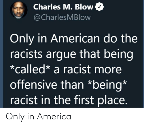 America, Arguing, and American: Charles M. Blow  @CharlesMBlow  Only in American do the  racists argue that being  *called* a racist more  offensive than *being*  racist in the first place. Only in America