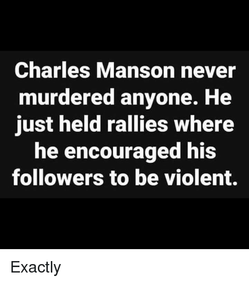 Violent, Charles Manson, and Never: Charles Manson never  murdered anyone. He  just held rallies where  he encouraged his  followers to be violent. Exactly