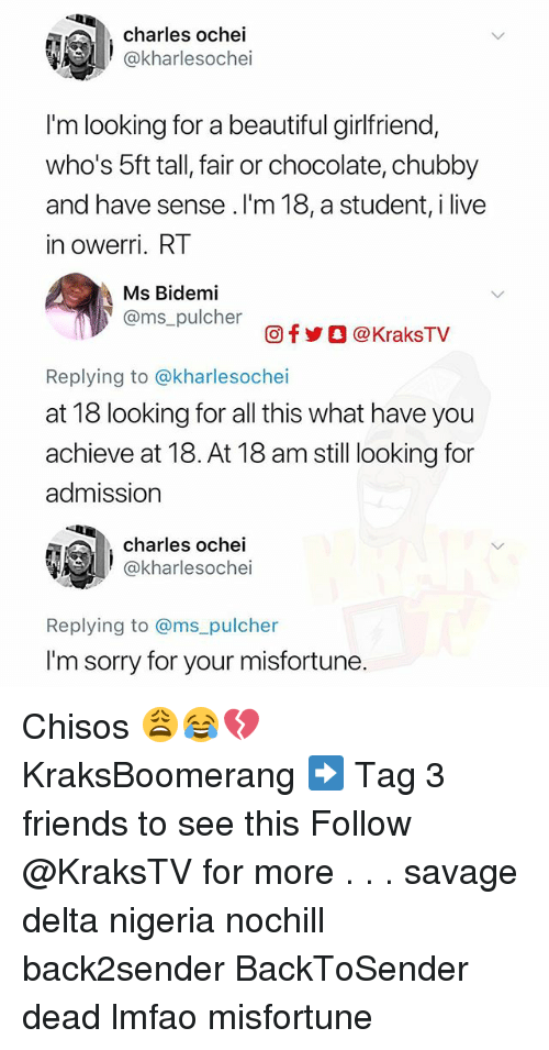 Beautiful, Friends, and Memes: charles ochei  @kharlesochei  I'm looking for a beautiful girlfriend,  who's 5ft tall, fair or chocolate, chubby  and have sense .I'm 18, a student, i live  in owerri. RT  Ms Bidemi  @ms_pulcher  回f步○ @ KraksTV  Replying to @kharlesochei  at 18 looking for all this what have you  achieve at 18. At 18 am still looking for  admission  charles ochei  @kharlesochei  Replying to @ms_pulcher  I'm sorry for your misfortune. Chisos 😩😂💔 KraksBoomerang ➡️ Tag 3 friends to see this Follow @KraksTV for more . . . savage delta nigeria nochill back2sender BackToSender dead lmfao misfortune