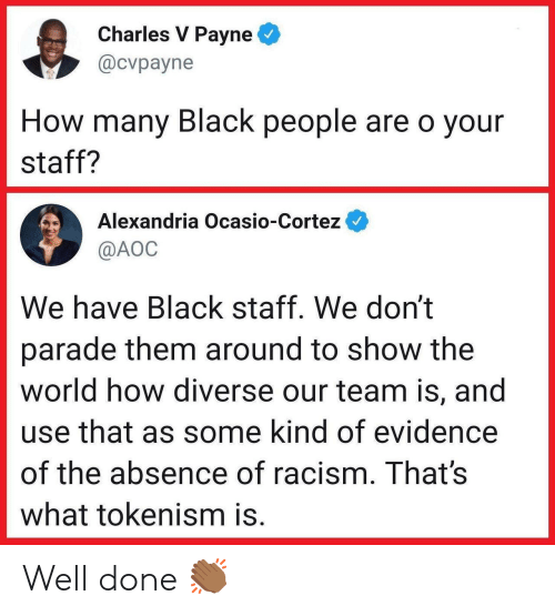 aoc: Charles V Payne  @cvpayne  How many Black people are o your  staff?  Alexandria Ocasio-Cortez  @AOC  We have Black staff. We don't  parade them around to show the  world how diverse our team is, and  use that as some kind of evidence  of the absence of racism. That's  what tokenism is. Well done 👏🏾