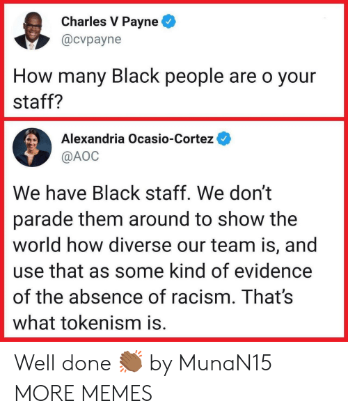 aoc: Charles V Payne  @cvpayne  How many Black people are o your  staff?  Alexandria Ocasio-Cortez  @AOC  We have Black staff. We don't  parade them around to show the  world how diverse our team is, and  use that as some kind of evidence  of the absence of racism. That's  what tokenism is. Well done 👏🏾 by MunaN15 MORE MEMES
