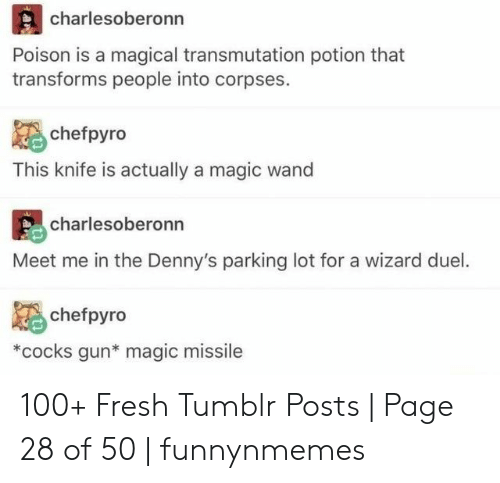 poison: charlesoberonn  Poison is a magical transmutation potion that  transforms people into corpses.  chefpyro  This knife is actually a magic wand  charlesoberonn  Meet me in the Denny's parking lot for a wizard duel.  chefpyro  *cocks gun* magic missile  an 100+ Fresh Tumblr Posts | Page 28 of 50 | funnynmemes
