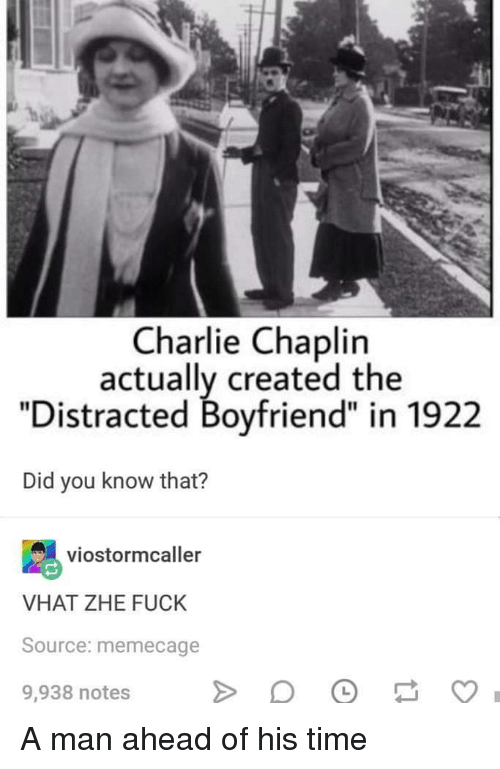 "Distracted Boyfriend: Charlie Chaplin  actually created the  ""Distracted Boyfriend"" in 1922  Did you know that?  viostormcaller  VHAT ZHE FUCK  Source: memecage  9,938 notes A man ahead of his time"