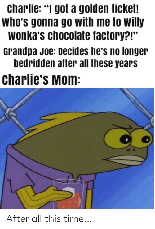 """willy: charlie: """"I got a golden ticket!  who's gonna go with me to willy  wonka's chocolate factory?!""""  Grandpa Joe: Decides he's no longer  bedridden after all these years  charlie's Mom: After all this time…"""