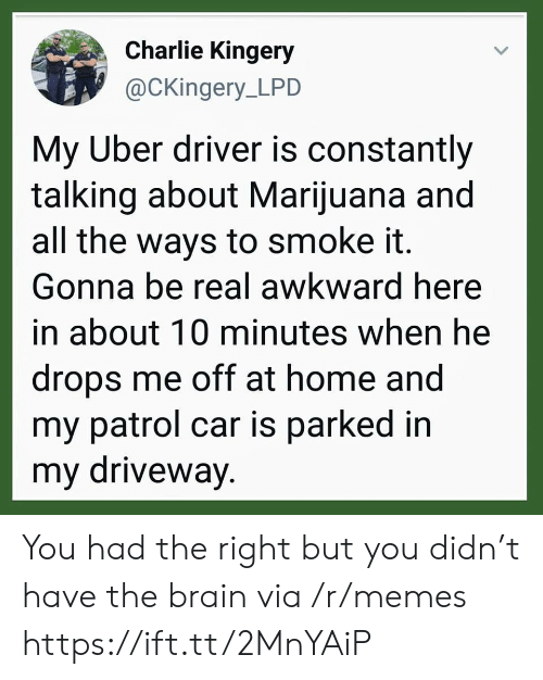 driveway: Charlie Kingery  @CKingery_LPD  My Uber driver is constantly  talking about Marijuana and  all the ways to smoke it.  Gonna be real awkward here  in about 10 minutes when he  drops me off at home and  my patrol car is parked in  my driveway. You had the right but you didn't have the brain via /r/memes https://ift.tt/2MnYAiP