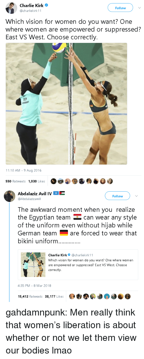 8-Mar: Charlie Kirk  @charliekirk 11  Follow  Which vision for women do you want? One  where women are empowered or suppressed?  East VS West. Choose correctly.  EGY  11:10 AM - 9 Aug 2016  550 Retweets  1,030 Likes   Abdalaziz Avil IVE  @Abdalazizawill  Follow  The awkward moment when you realize  the Eqyptian team can wear any style  of the uniform even without hijab while  German teamare forced to wear that  bikini uniform  Charlie Kirk@charliekirk 11  Which vision for women do you want? One where women  are empowered or suppressed? East VS West. Choose  correctly  4:35 PM-8 Mar 2018  15,412 Retweets 38,177 Likes gahdamnpunk: Men really think that women's liberation is about whether or not we let them view our bodies lmao