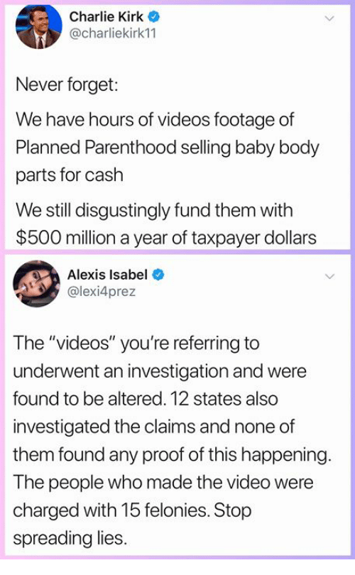 """Charlie, Memes, and Videos: Charlie Kirk o  @charliekirk11  Never forget:  We have hours of videos footage of  Planned Parenthood selling baby body  parts for cash  We still disgustingly fund them with  $500 million a year of taxpayer dollars  Alexis Isabel  @lexi4prez  The """"videos"""" you're referring to  underwent an investigation and were  found to be altered. 12 states also  investigated the claims and none of  them found any proof of this happening  The people who made the video were  charged with 15 felonies. Stop  spreading lies"""