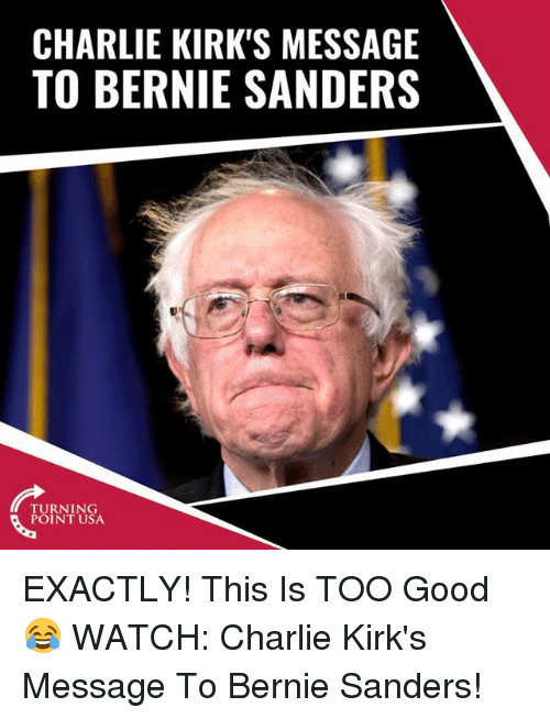 Bernie Sanders: CHARLIE KIRK'S MESSAGE  TO BERNIE SANDERS  TURNING  POINT USA EXACTLY! This Is TOO Good 😂  WATCH: Charlie Kirk's Message To Bernie Sanders!
