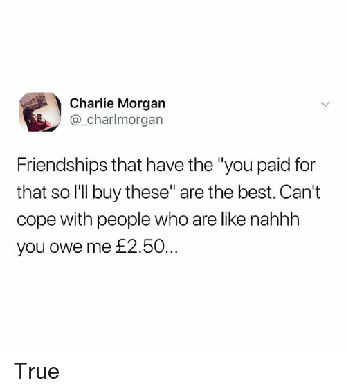 """Charlie, Memes, and True: Charlie Morgan  @_charlmorgan  Friendships that have the """"you paid for  that so l'lI buy these"""" are the best. Can't  cope with people who are like nahhh  you owe me £2.50 True"""