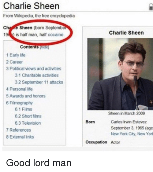 occupation: Charlie Sheen  From Wikipedia, the free encyclopedia  Chae Sheen (born Septembe  Charlie Sheen  19  is half man, half cocaine  Contents Thide  1 Early life  2 Career  3 Political views and activities  3.1 Charitable activities  3.2 September 11 attacks  4 Personal life  5 Awards and honors  6 Filmography  6.1 Films  6 2 Short films  6.3 Television  Sheen in March 2009  Carlos Irwin Estevez  September 3, 1965 (age  New York City, New York  Born  7 References  8 External links  Occupation Actor Good lord man