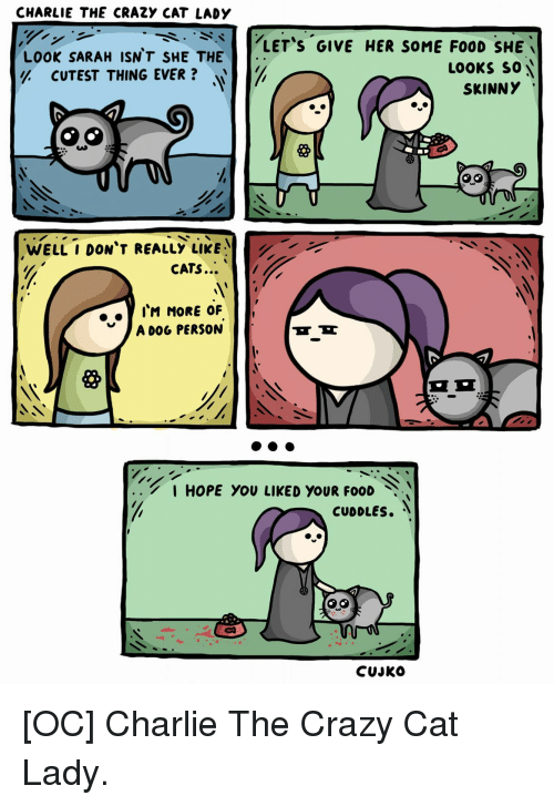 Cats, Charlie, and Crazy: CHARLIE THE CRAZY CAT LADY  LOOK SARAH ISN'T SHE THE  y. CUTEST THING EVER ?  LET'S GIVE HER SOME FO0D SHE  LOOKS so  SKINNY  WELL I DON'T REALLY LIKE  CATS  . . IM MORE OF  A D0G PERSON  I HOPE YOU LIKED YOUR FOOD  CUJKO [OC] Charlie The Crazy Cat Lady.
