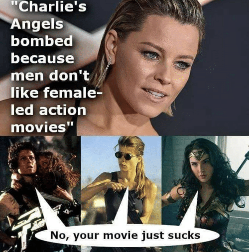 "dont like: ""Charlie's  Angels  bombed  because  men don't  like female-  led action  movies""  No, your movie just sucks"