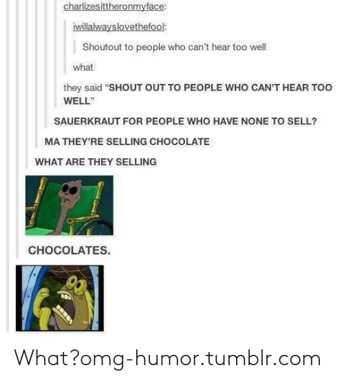 "sauerkraut: charlizesittheronmyface:  iwillalwayslovethefool:  Shoutout to people who can't hear too well  what  they said ""SHOUT OUT TO PEOPLE WHO CAN'T HEAR TOO  WELL""  SAUERKRAUT FOR PEOPLE WHO HAVE NONE TO SELL?  MA THEY'RE SELLING CHOCOLATE  WHAT ARE THEY SELLING  CHOCOLATES. What?omg-humor.tumblr.com"