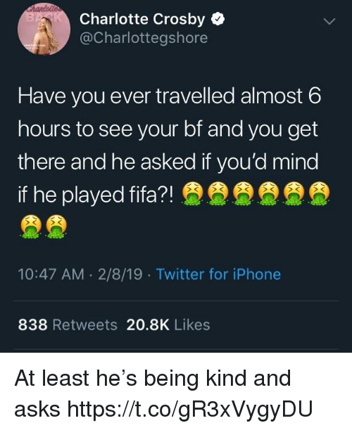 Fifa, Iphone, and Memes: Charlotte Crosby  @Charlottegshore  Have you ever travelled almost 6  hours to see your bf and you get  there and he asked if you'd mind  if he played fifa?!  10:47 AM 2/8/19 Twitter for iPhone  838 Retweets 20.8K Likes At least he's being kind and asks https://t.co/gR3xVygyDU