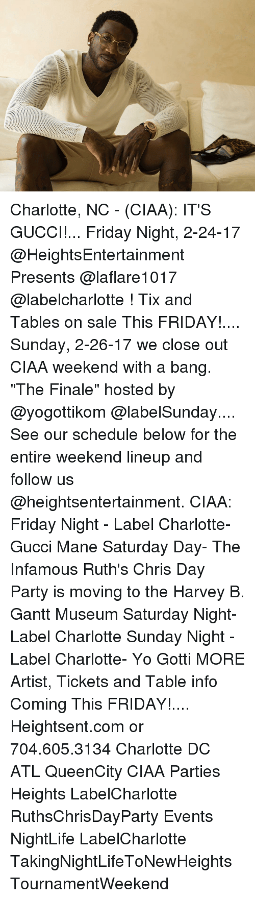 """Gucci, Gucci Mane, and Memes: Charlotte, NC - (CIAA): IT'S GUCCI!... Friday Night, 2-24-17 @HeightsEntertainment Presents @laflare1017 @labelcharlotte ! Tix and Tables on sale This FRIDAY!.... Sunday, 2-26-17 we close out CIAA weekend with a bang. """"The Finale"""" hosted by @yogottikom @labelSunday.... See our schedule below for the entire weekend lineup and follow us @heightsentertainment. CIAA: Friday Night - Label Charlotte- Gucci Mane Saturday Day- The Infamous Ruth's Chris Day Party is moving to the Harvey B. Gantt Museum Saturday Night- Label Charlotte Sunday Night - Label Charlotte- Yo Gotti MORE Artist, Tickets and Table info Coming This FRIDAY!.... Heightsent.com or 704.605.3134 Charlotte DC ATL QueenCity CIAA Parties Heights LabelCharlotte RuthsChrisDayParty Events NightLife LabelCharlotte TakingNightLifeToNewHeights TournamentWeekend"""