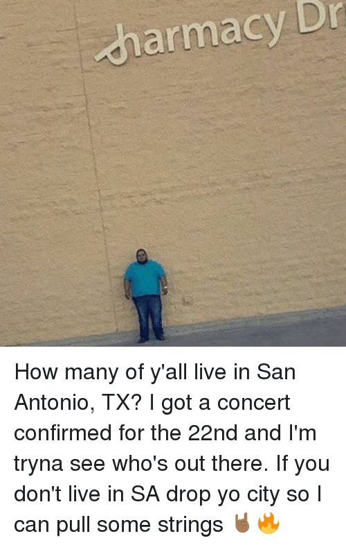 Memes, Yo, and Live: charmacy Dr  charmacy How many of y'all live in San Antonio, TX? I got a concert confirmed for the 22nd and I'm tryna see who's out there. If you don't live in SA drop yo city so I can pull some strings 🤘🏾🔥