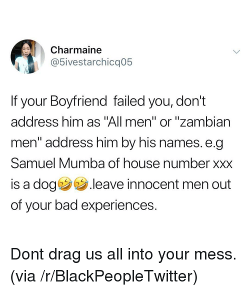 "Bad, Blackpeopletwitter, and Xxx: Charmaine  5ivestarchicq05  If your Boyfriend failed you, don't  address him as ""All men"" or ""zambian  men"" address him by his names. e.q  Samuel Mumba of house number xxx  is a dog .leave innocent men out  of your bad experiences. Dont drag us all into your mess. (via /r/BlackPeopleTwitter)"