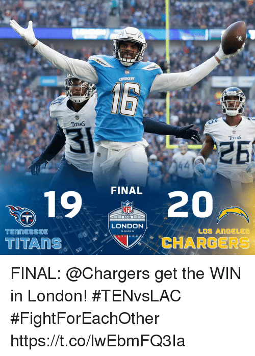 Memes, Chargers, and Games: CHARSERS  16  TITANS  FINAL  LONDON  TENNESSEEnv  LOS AnGELES  GAMES  TITANS  CHARGERS FINAL: @Chargers get the WIN in London! #TENvsLAC  #FightForEachOther https://t.co/lwEbmFQ3Ia
