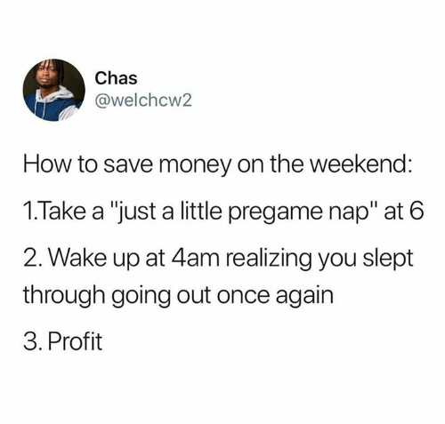 """Money, Relationships, and How To: Chas  @welchcw2  How to save money on the weekend:  1.Take a """"just a little pregame nap"""" at 6  2. Wake up at 4am realizing you slept  through going out once again  3. Profit"""