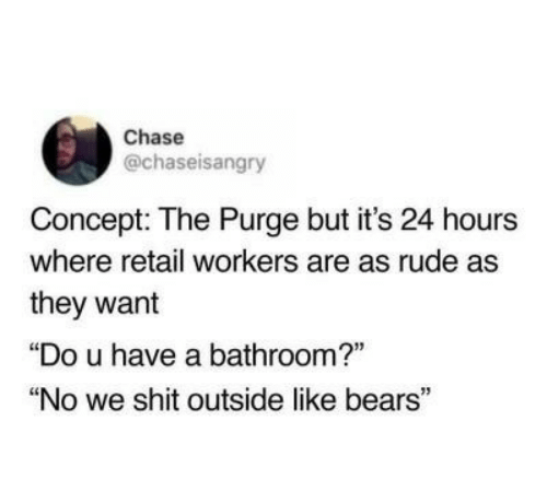 """Retail: Chase  @chaseisangry  Concept: The Purge but it's 24 hours  where retail workers are as rude as  they want  """"Do u have a bathroom?""""  """"No we shit outside like bears"""""""