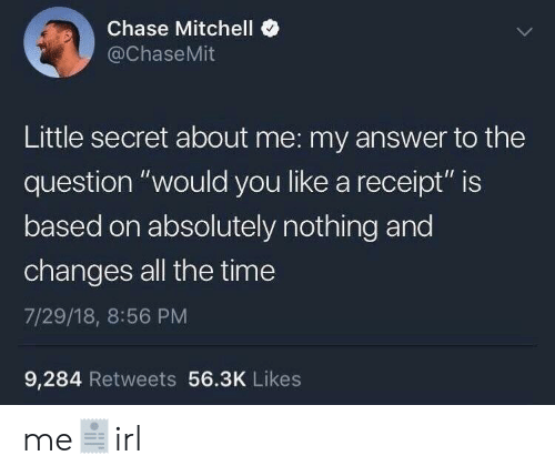 "Chase, Receipt, and Time: Chase Mitchell <  @ChaseMit  Little secret about me: my answer to the  question ""would you like a receipt"" is  based on absolutely nothing and  changes all the time  7/29/18, 8:56 PM  9,284 Retweets 56.3K Likes me🧾irl"