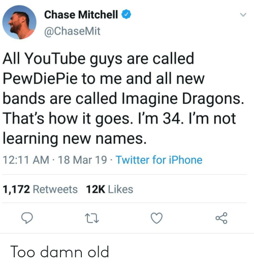 Mitchell: Chase Mitchell  @ChaseMit  All YouTube guys are called  PewDiePie to me and all new  bands are called Imagine Dragons.  That's how it goes. I'm 34. I'm not  learning new names.  12:11 AM 18 Mar 19 Twitter for iPhone  1,172 Retweets 12K Likes Too damn old